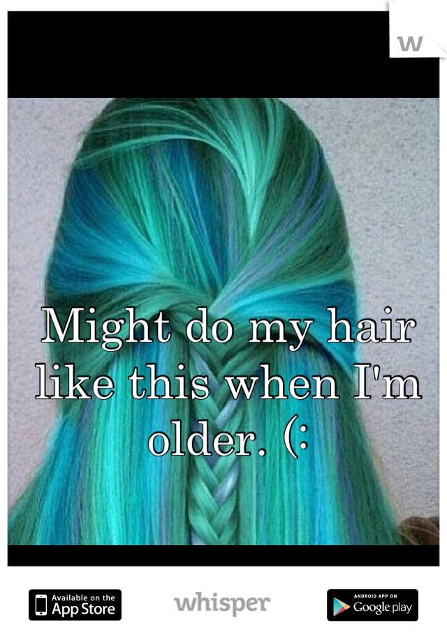 Might do my hair like this when I'm older. (: