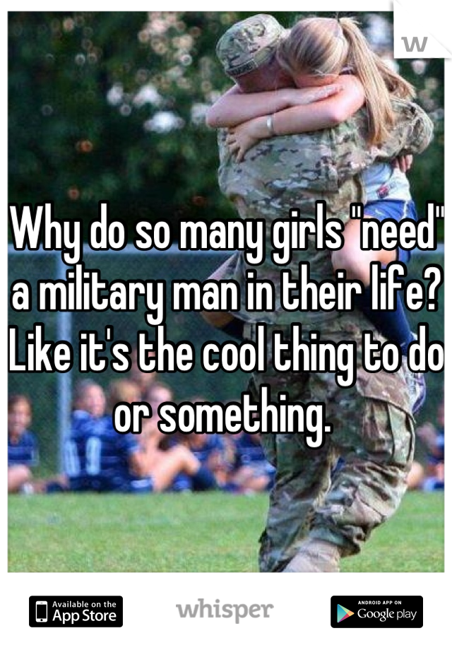 """Why do so many girls """"need"""" a military man in their life? Like it's the cool thing to do or something."""