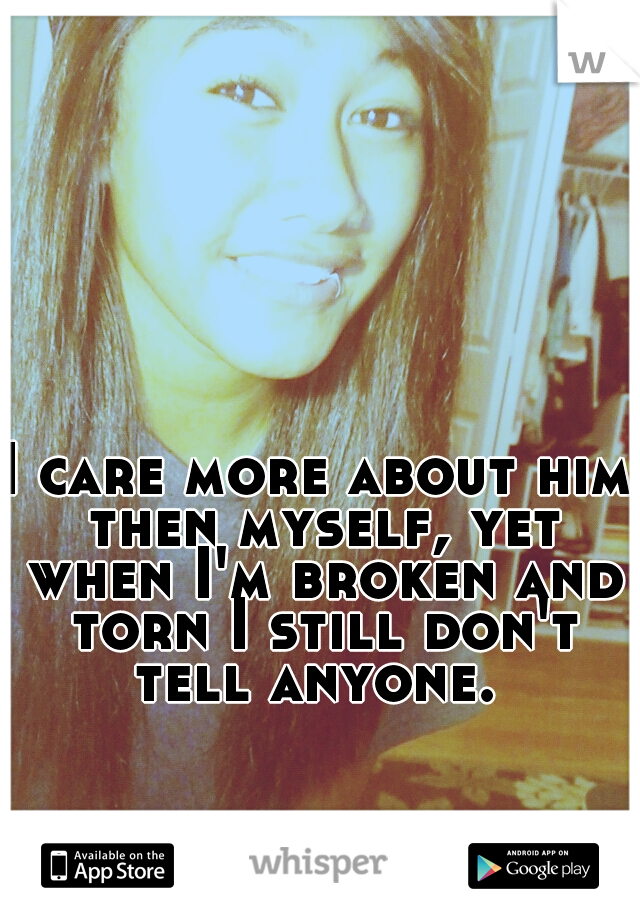 I care more about him then myself, yet when I'm broken and torn I still don't tell anyone.
