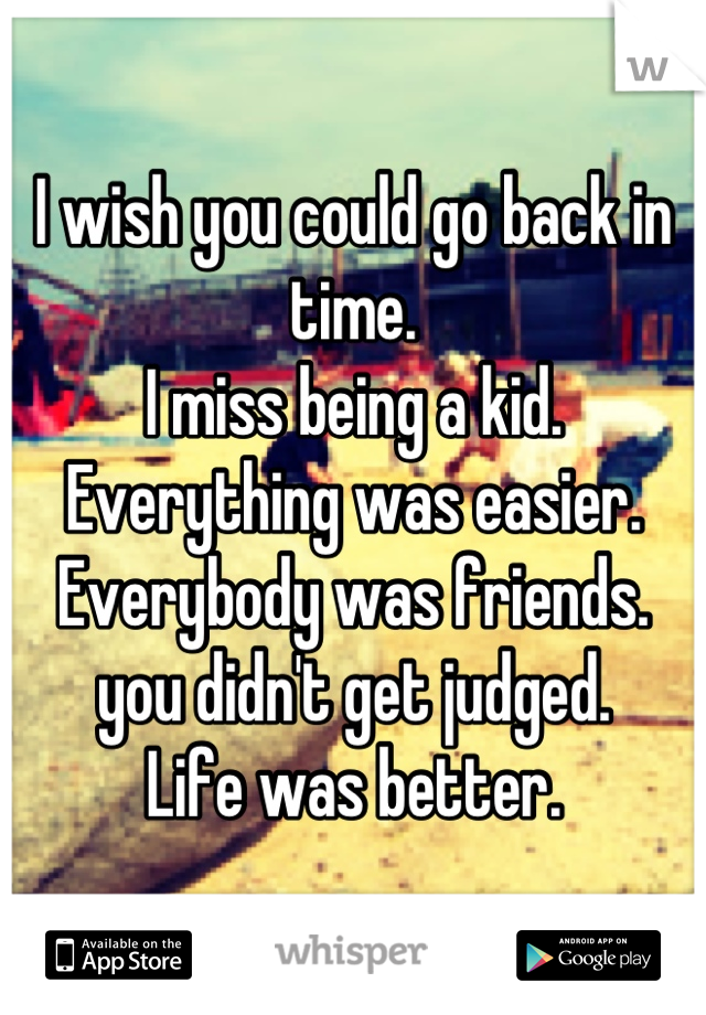 I wish you could go back in time. I miss being a kid.  Everything was easier. Everybody was friends. you didn't get judged. Life was better.