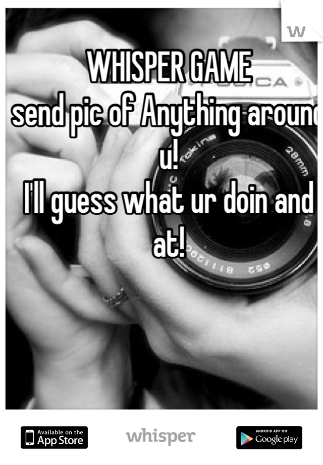 WHISPER GAME send pic of Anything around u! I'll guess what ur doin and at!