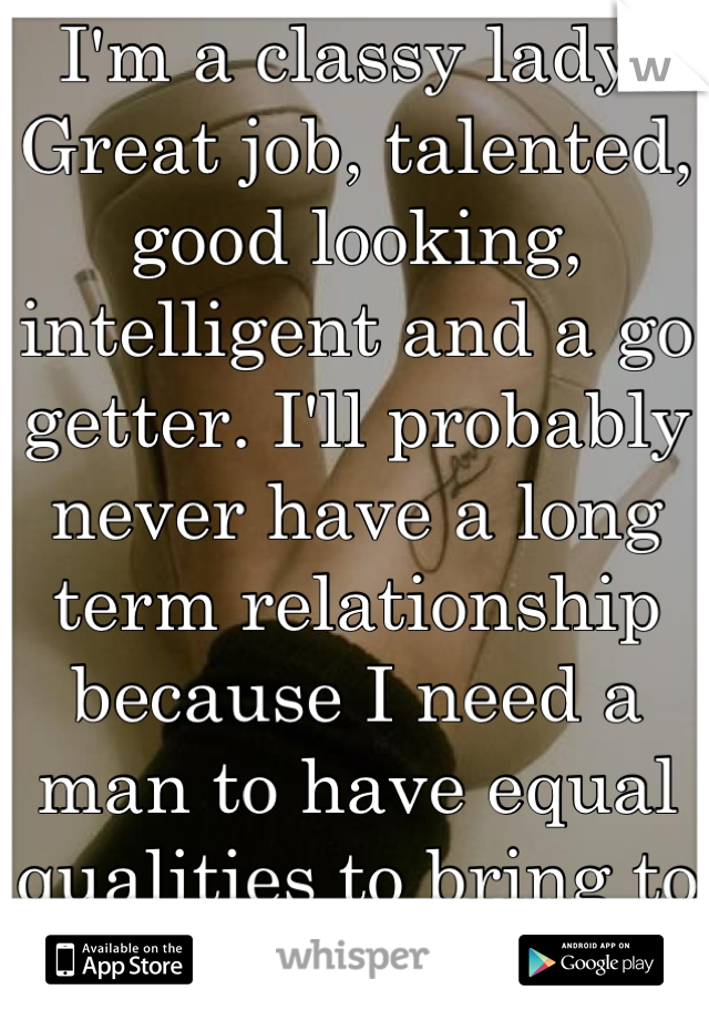 I'm a classy lady. Great job, talented, good looking, intelligent and a go getter. I'll probably never have a long term relationship because I need a man to have equal qualities to bring to the table.