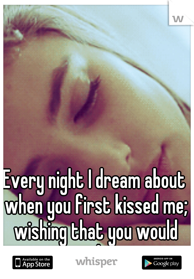 Every night I dream about when you first kissed me; wishing that you would just ask me...