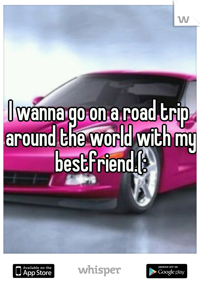 I wanna go on a road trip around the world with my bestfriend.(: