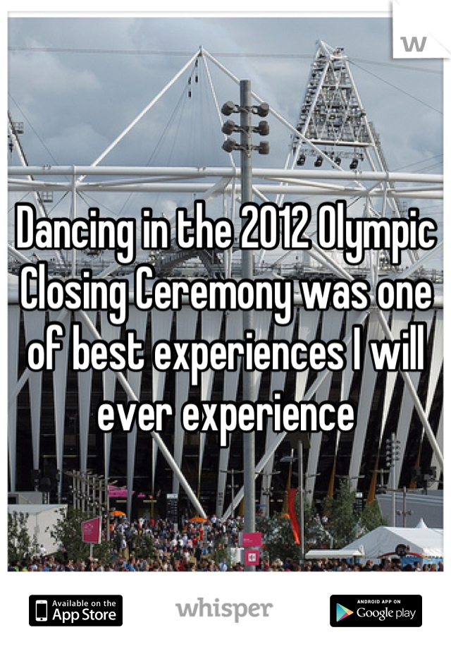 Dancing in the 2012 Olympic Closing Ceremony was one of best experiences I will ever experience