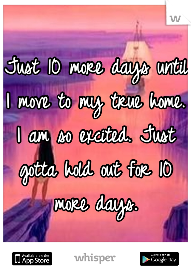 Just 10 more days until I move to my true home. I am so excited. Just gotta hold out for 10 more days.
