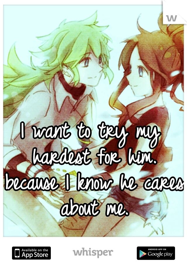 I want to try my hardest for him. because I know he cares about me.