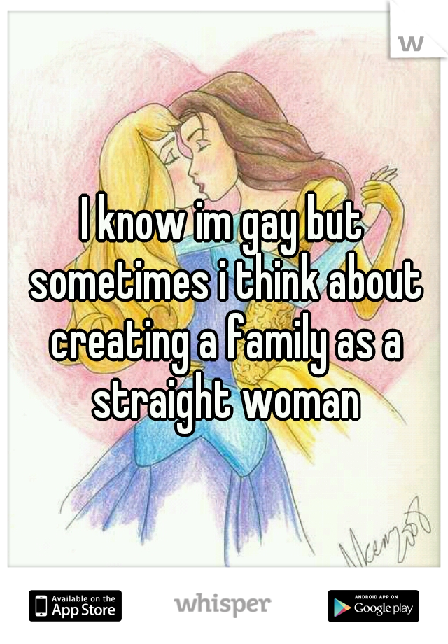 I know im gay but sometimes i think about creating a family as a straight woman