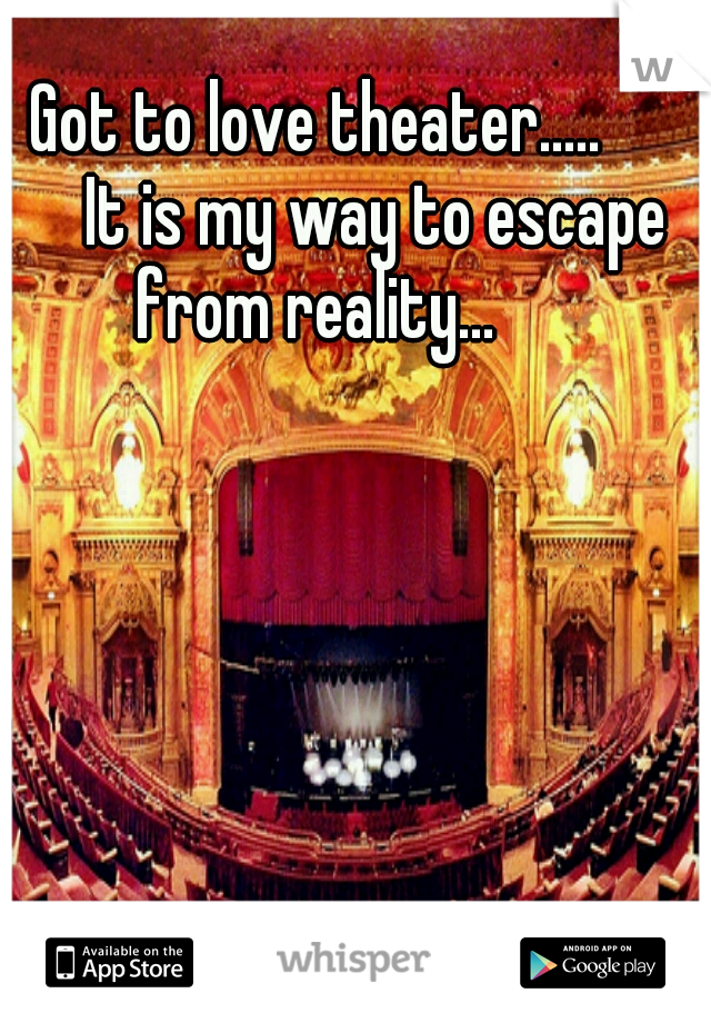 Got to love theater.....    It is my way to escape from reality...