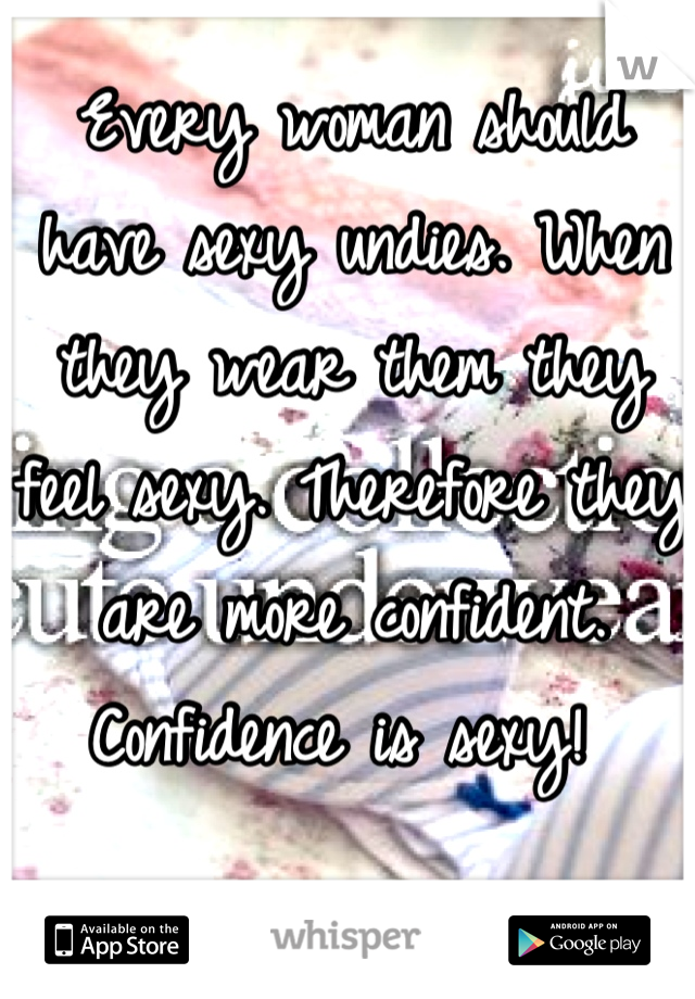 Every woman should have sexy undies. When they wear them they feel sexy. Therefore they are more confident. Confidence is sexy!