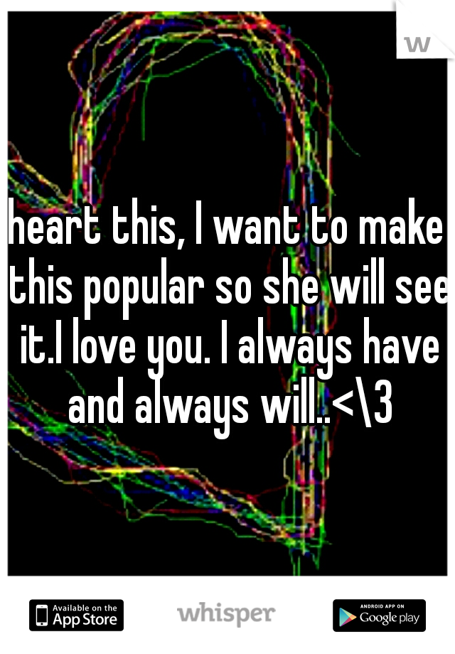 heart this, I want to make this popular so she will see it.I love you. I always have and always will..<\3