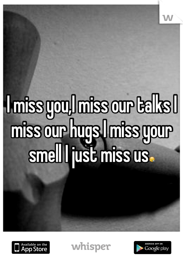I miss you,I miss our talks I miss our hugs I miss your smell I just miss us😪