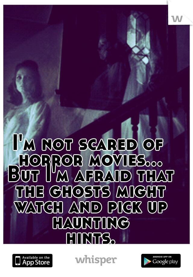 I'm not scared of horror movies... But I'm afraid that the ghosts might watch and pick up haunting hints...