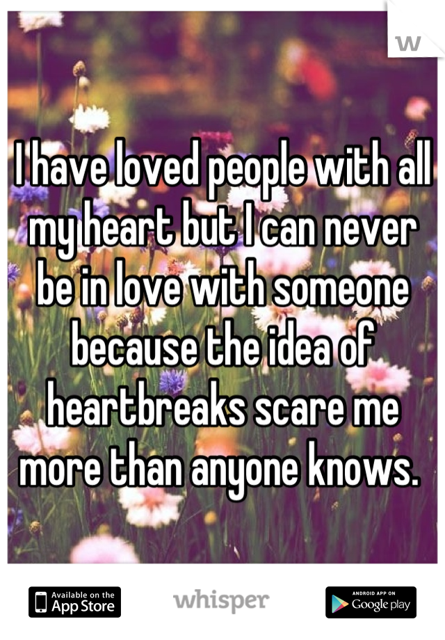 I have loved people with all my heart but I can never be in love with someone because the idea of heartbreaks scare me more than anyone knows.