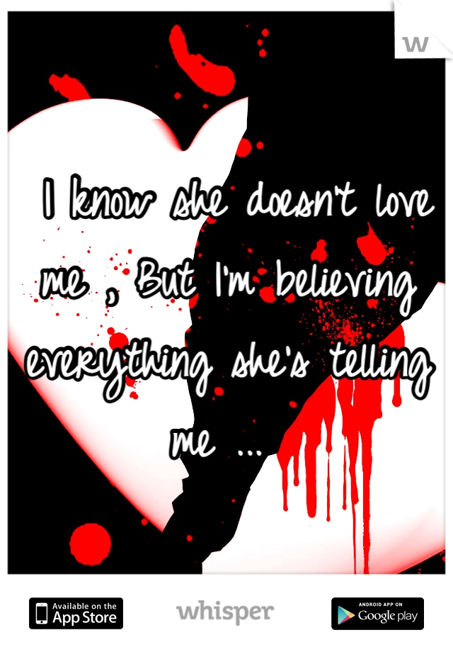 I know she doesn't love me , But I'm believing everything she's telling me ...