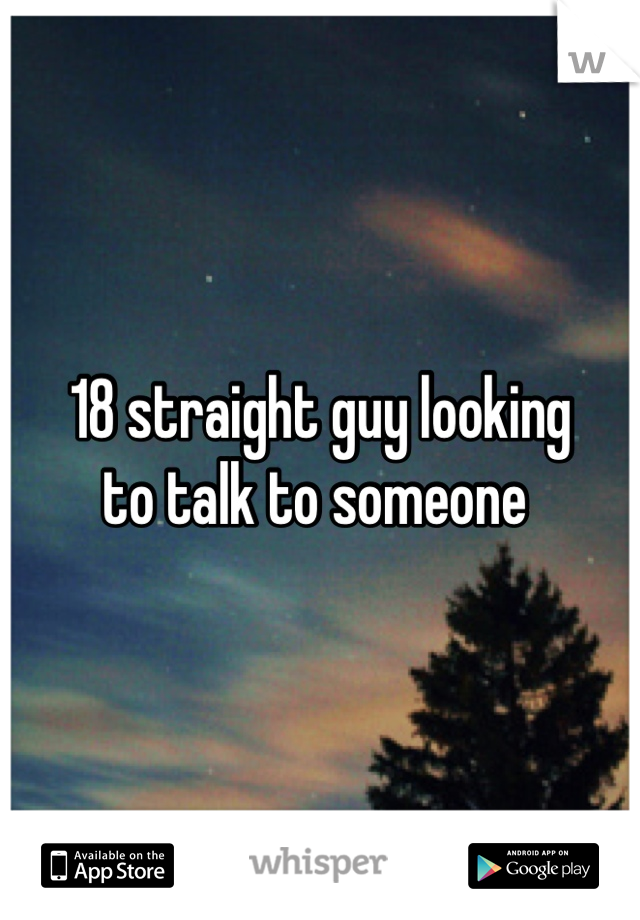 18 straight guy looking  to talk to someone