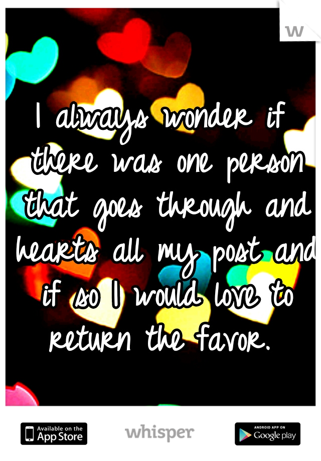 I always wonder if there was one person that goes through and hearts all my post and if so I would love to return the favor.