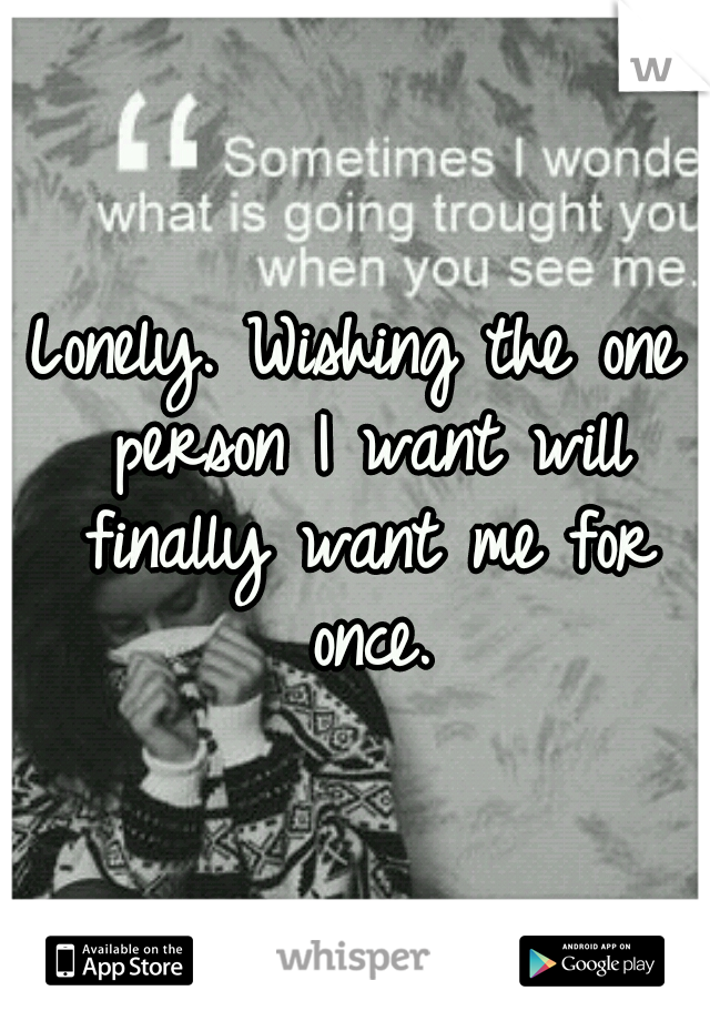 Lonely. Wishing the one person I want will finally want me for once.