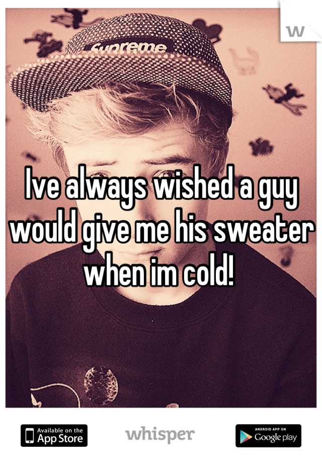 Ive always wished a guy would give me his sweater when im cold!