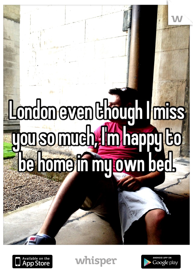 London even though I miss you so much, I'm happy to be home in my own bed.