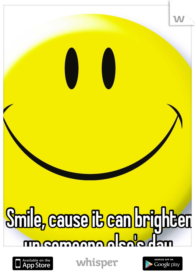 Smile, cause it can brighten up someone else's day
