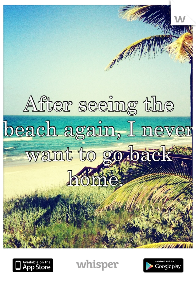 After seeing the beach again, I never want to go back home.