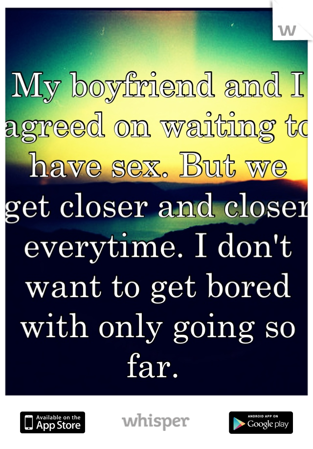 My boyfriend and I agreed on waiting to have sex. But we get closer and closer everytime. I don't want to get bored with only going so far.
