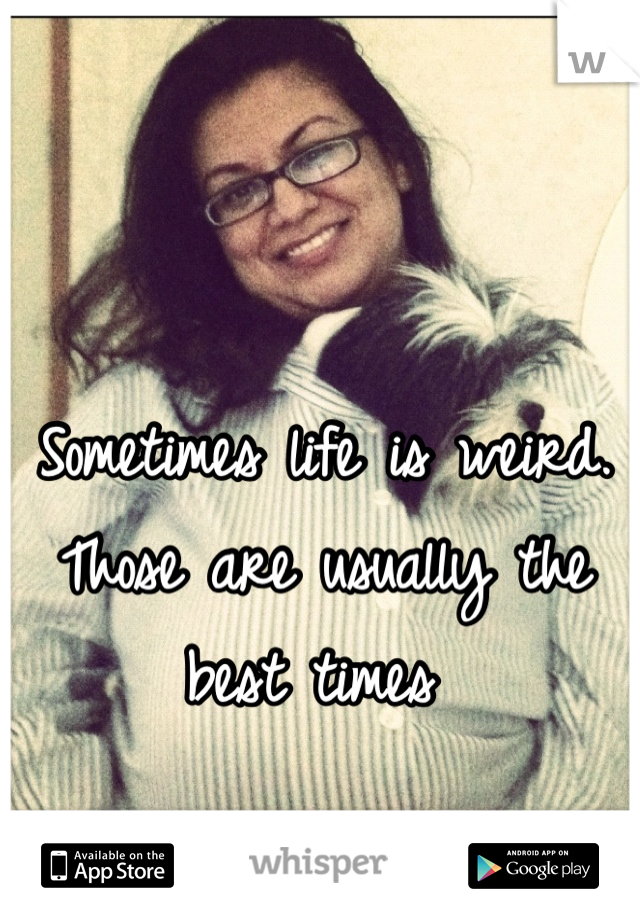 Sometimes life is weird. Those are usually the best times