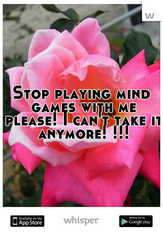 Stop playing mind games with me please! I can't take it anymore! !!!