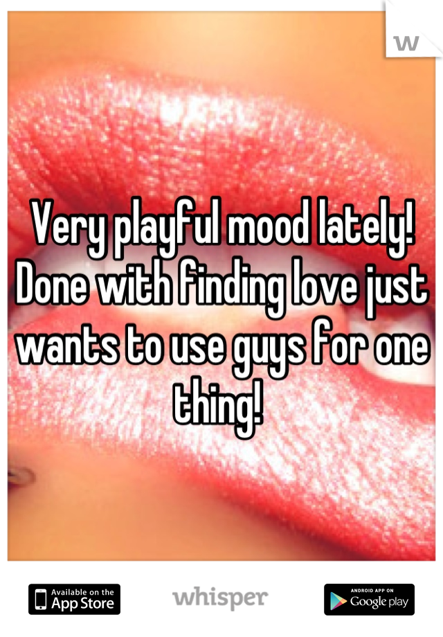 Very playful mood lately! Done with finding love just wants to use guys for one thing!
