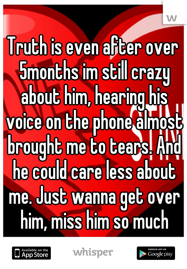 Truth is even after over 5months im still crazy about him, hearing his voice on the phone almost brought me to tears. And he could care less about me. Just wanna get over him, miss him so much
