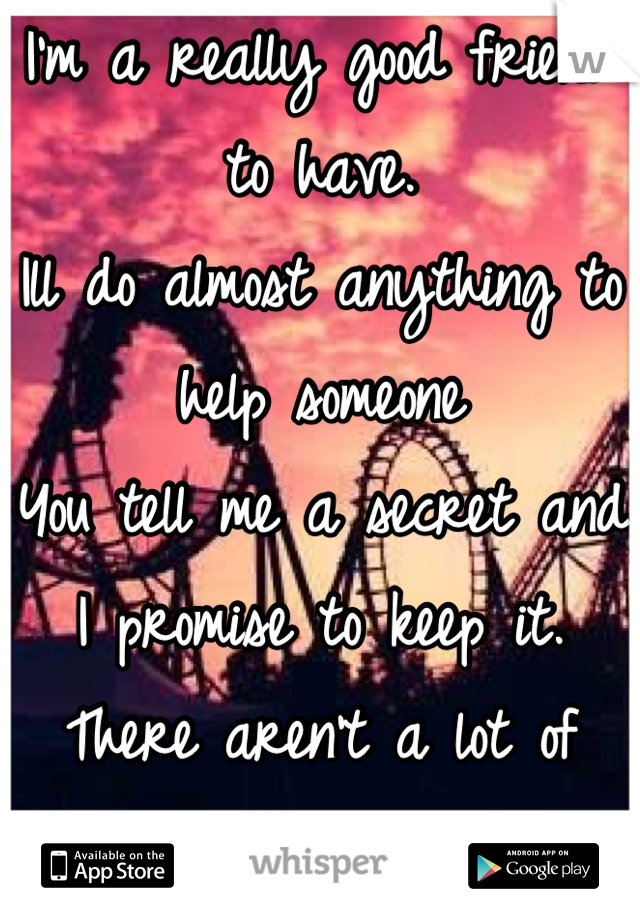 I'm a really good friend to have.  Ill do almost anything to help someone You tell me a secret and I promise to keep it.  There aren't a lot of people like that anymore.