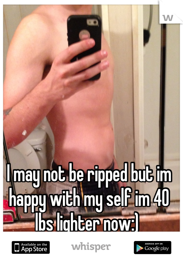 I may not be ripped but im happy with my self im 40 lbs lighter now:)