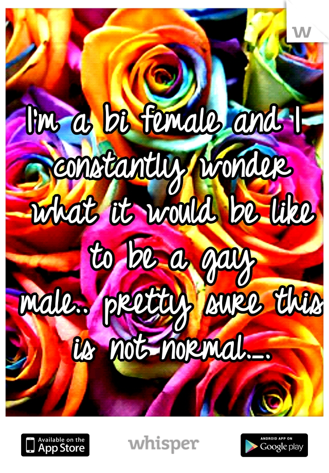 I'm a bi female and I constantly wonder what it would be like to be a gay male.. pretty sure this is not normal._.