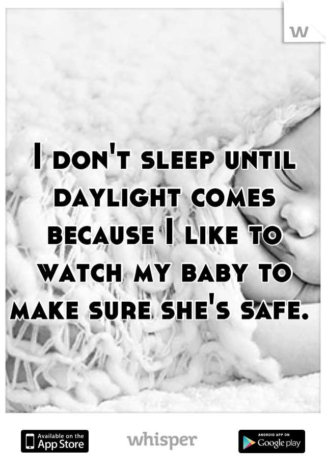 I don't sleep until daylight comes because I like to watch my baby to make sure she's safe.
