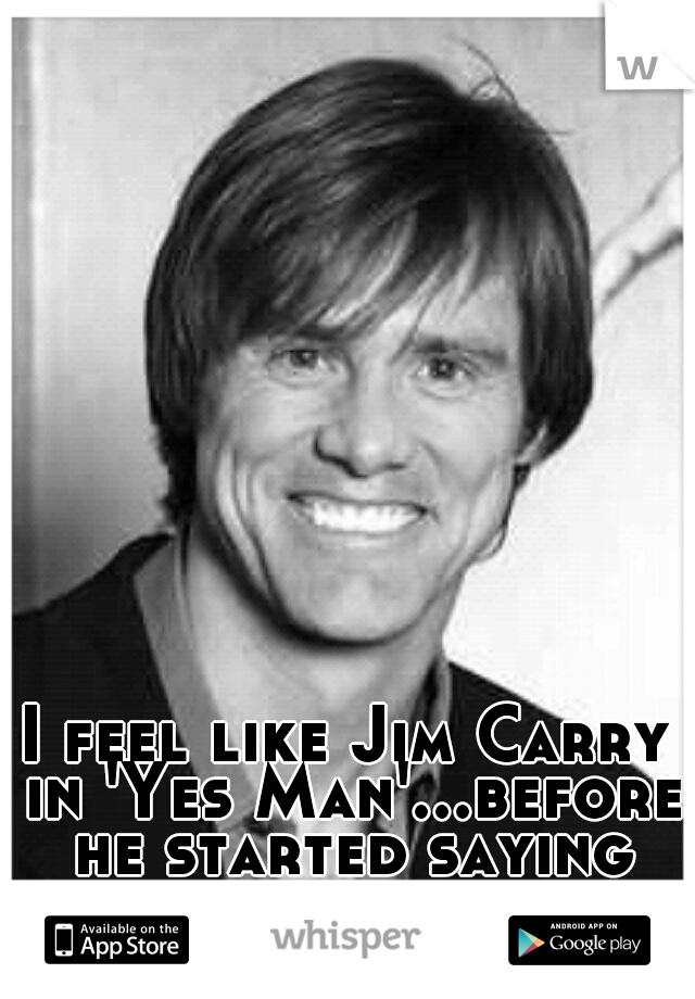 I feel like Jim Carry in 'Yes Man'...before he started saying yes to things.