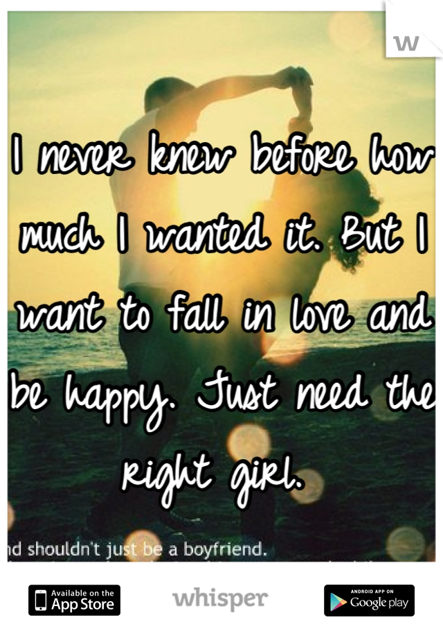 I never knew before how much I wanted it. But I want to fall in love and be happy. Just need the right girl.
