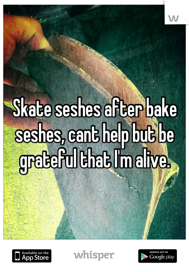 Skate seshes after bake seshes, cant help but be grateful that I'm alive.