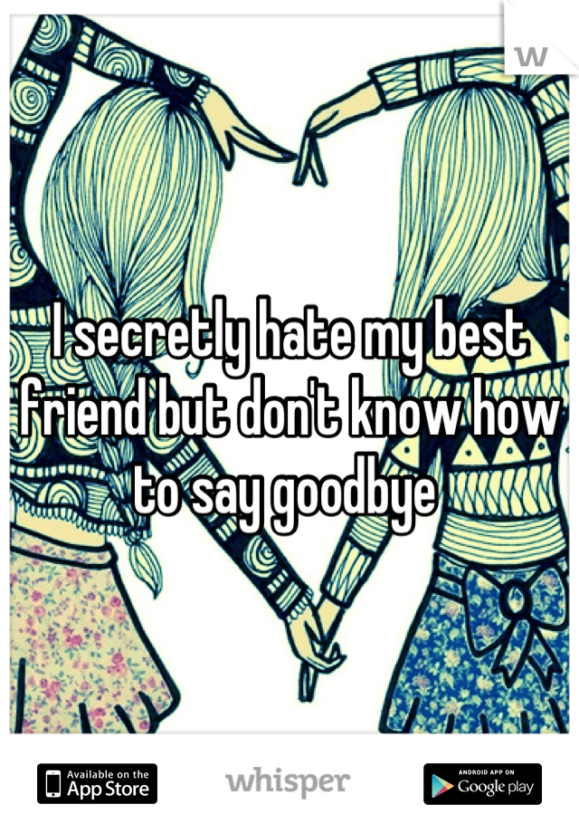 I secretly hate my best friend but don't know how to say goodbye