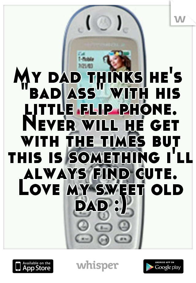 """My dad thinks he's """"bad ass"""" with his little flip phone. Never will he get with the times but this is something i'll always find cute. Love my sweet old dad :)"""