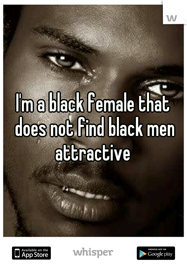 I'm a black female that does not find black men attractive