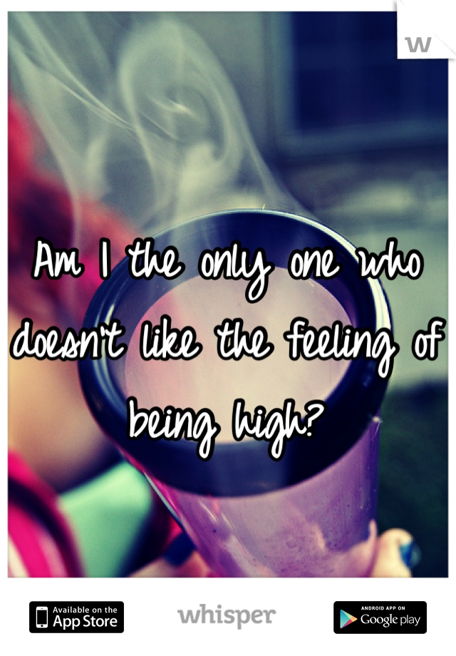 Am I the only one who doesn't like the feeling of being high?