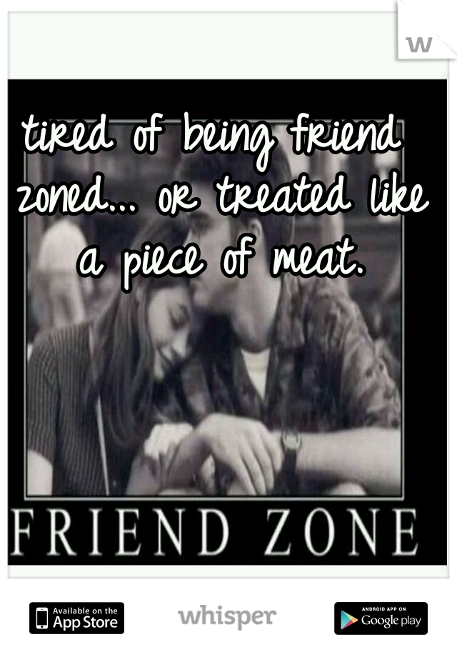 tired of being friend zoned... or treated like a piece of meat.