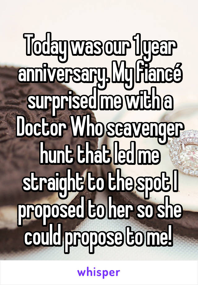 Today was our 1 year anniversary. My fiancé surprised me with a Doctor Who scavenger hunt that led me straight to the spot I proposed to her so she could propose to me!