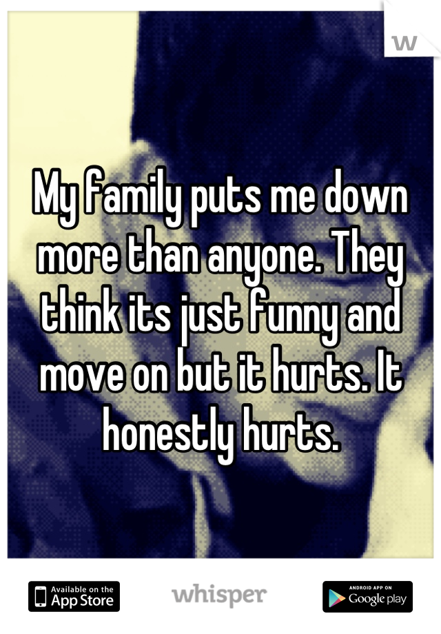 My family puts me down more than anyone. They think its just funny and move on but it hurts. It honestly hurts.