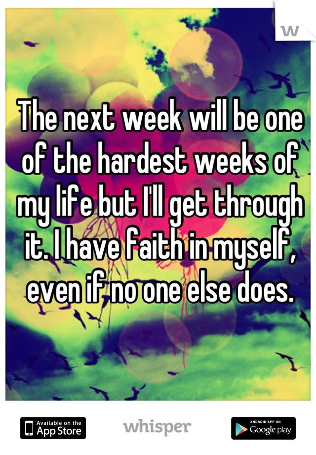 The next week will be one of the hardest weeks of my life but I'll get through it. I have faith in myself, even if no one else does.