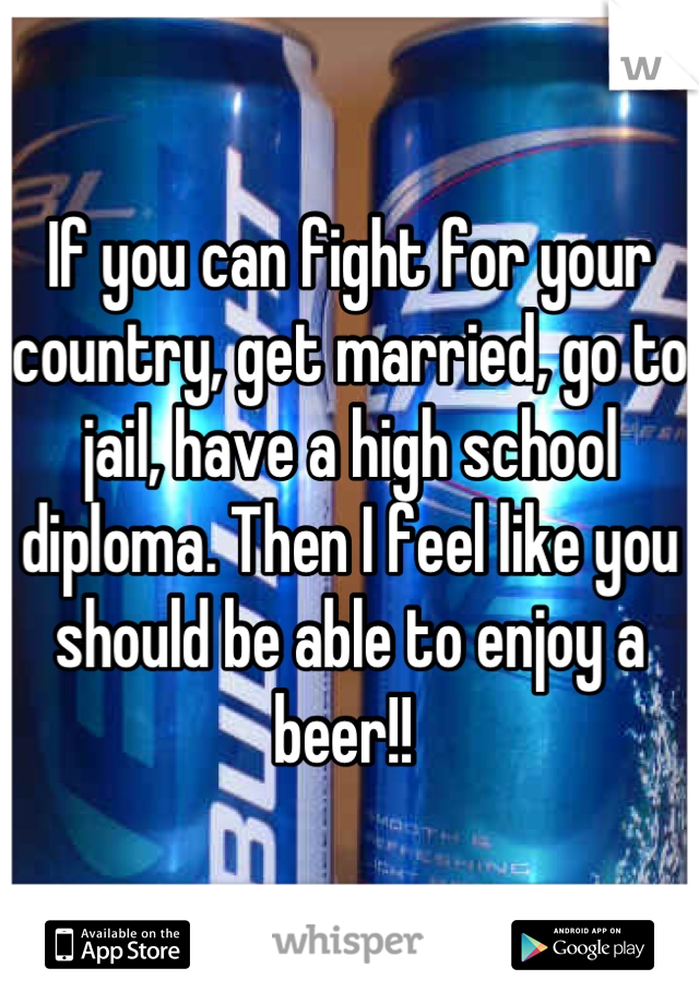 If you can fight for your country, get married, go to jail, have a high school diploma. Then I feel like you should be able to enjoy a beer!!