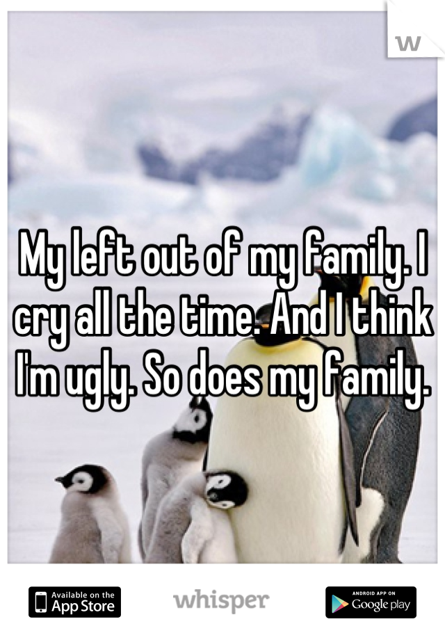 My left out of my family. I cry all the time. And I think I'm ugly. So does my family.