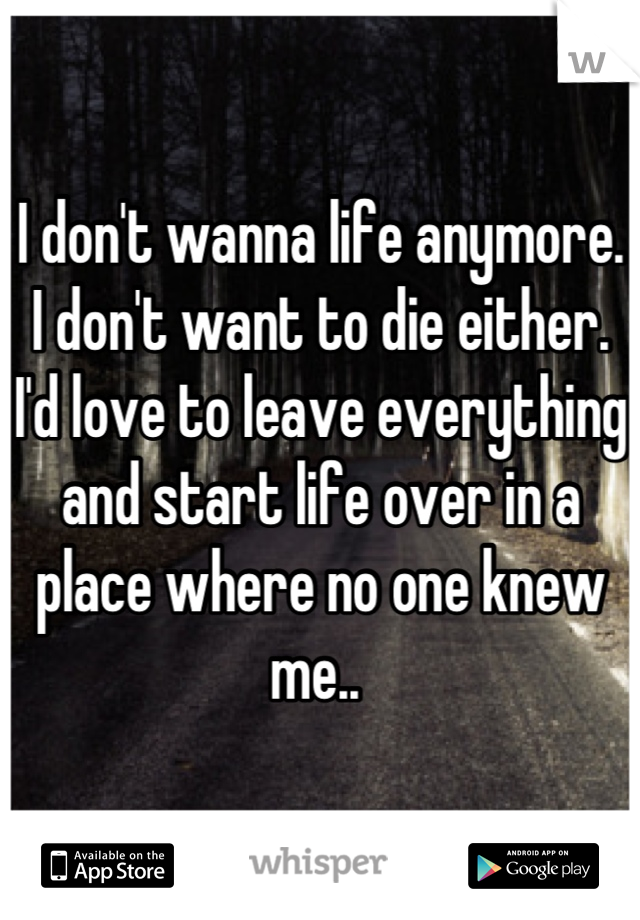 I don't wanna life anymore. I don't want to die either. I'd love to leave everything and start life over in a place where no one knew me..