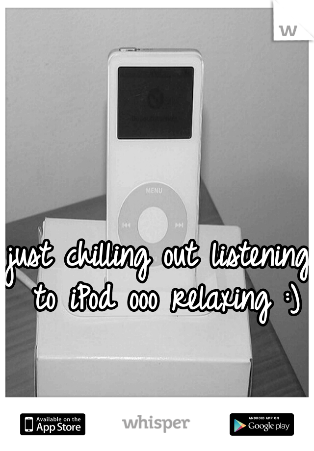 just chilling out listening to iPod ooo relaxing :)